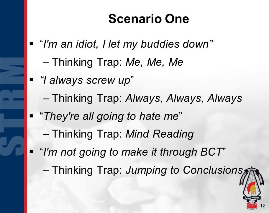 12 Scenario One  I m an idiot, I let my buddies down –Thinking Trap: Me, Me, Me  I always screw up –Thinking Trap: Always, Always, Always  They re all going to hate me –Thinking Trap: Mind Reading  I m not going to make it through BCT –Thinking Trap: Jumping to Conclusions