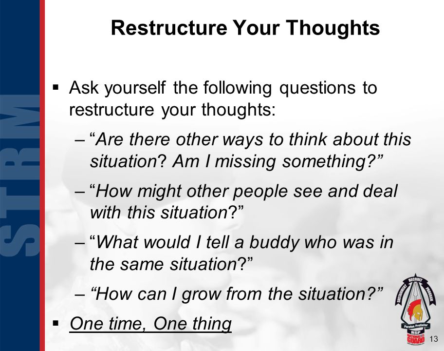 13 Restructure Your Thoughts  Ask yourself the following questions to restructure your thoughts: – Are there other ways to think about this situation.