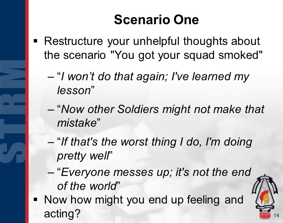 14 Scenario One  Restructure your unhelpful thoughts about the scenario You got your squad smoked – I won't do that again; I ve learned my lesson – Now other Soldiers might not make that mistake – If that s the worst thing I do, I m doing pretty well – Everyone messes up; it s not the end of the world  Now how might you end up feeling and acting
