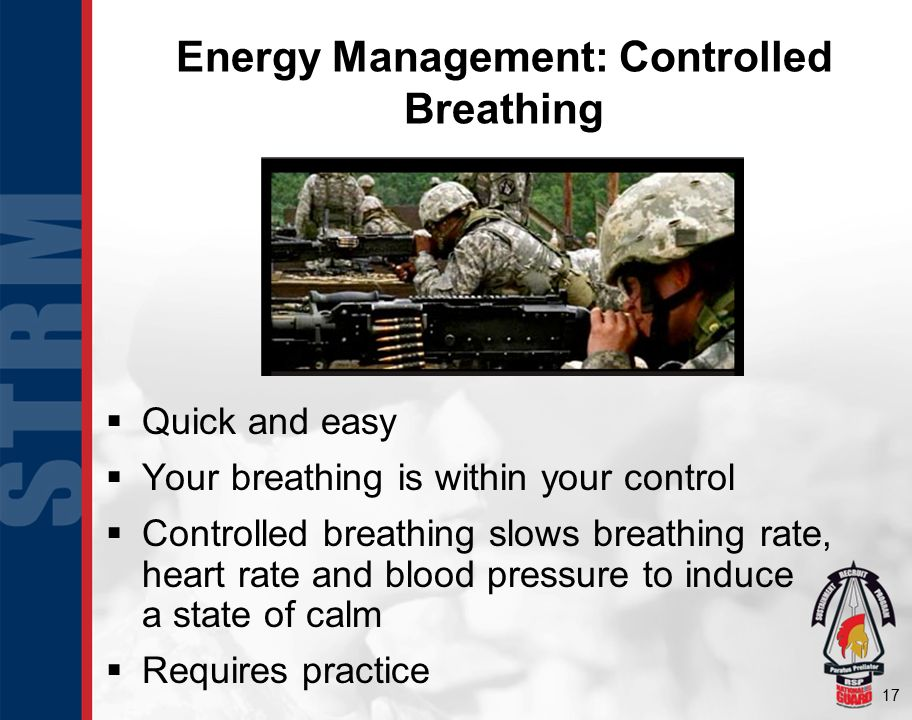 17 Energy Management: Controlled Breathing  Quick and easy  Your breathing is within your control  Controlled breathing slows breathing rate, heart