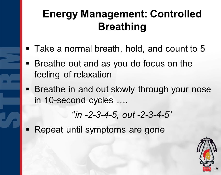 18 Energy Management: Controlled Breathing  Take a normal breath, hold, and count to 5  Breathe out and as you do focus on the feeling of relaxation