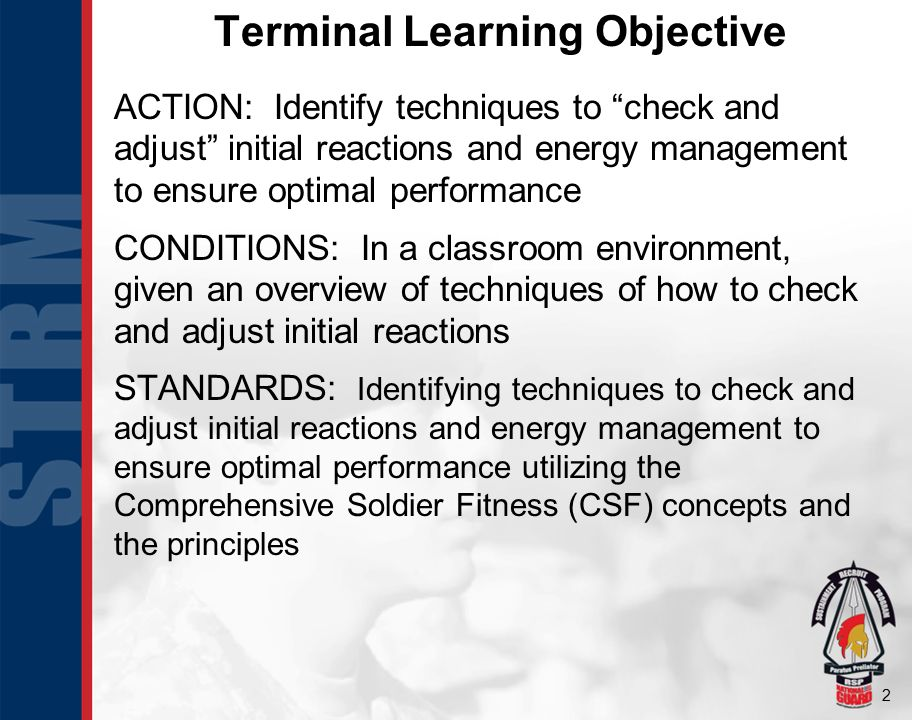 2 Terminal Learning Objective ACTION: Identify techniques to check and adjust initial reactions and energy management to ensure optimal performance CONDITIONS: In a classroom environment, given an overview of techniques of how to check and adjust initial reactions STANDARDS: Identifying techniques to check and adjust initial reactions and energy management to ensure optimal performance utilizing the Comprehensive Soldier Fitness (CSF) concepts and the principles