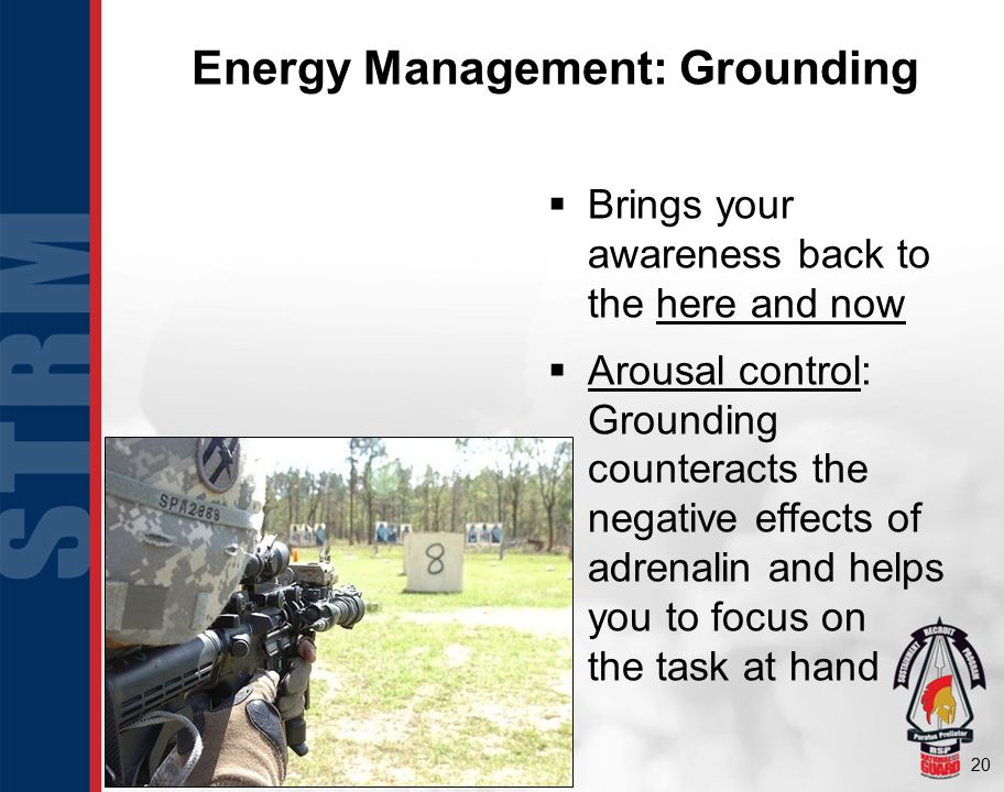 20 Energy Management: Grounding  Brings your awareness back to the here and now  Arousal control: Grounding counteracts the negative effects of adre