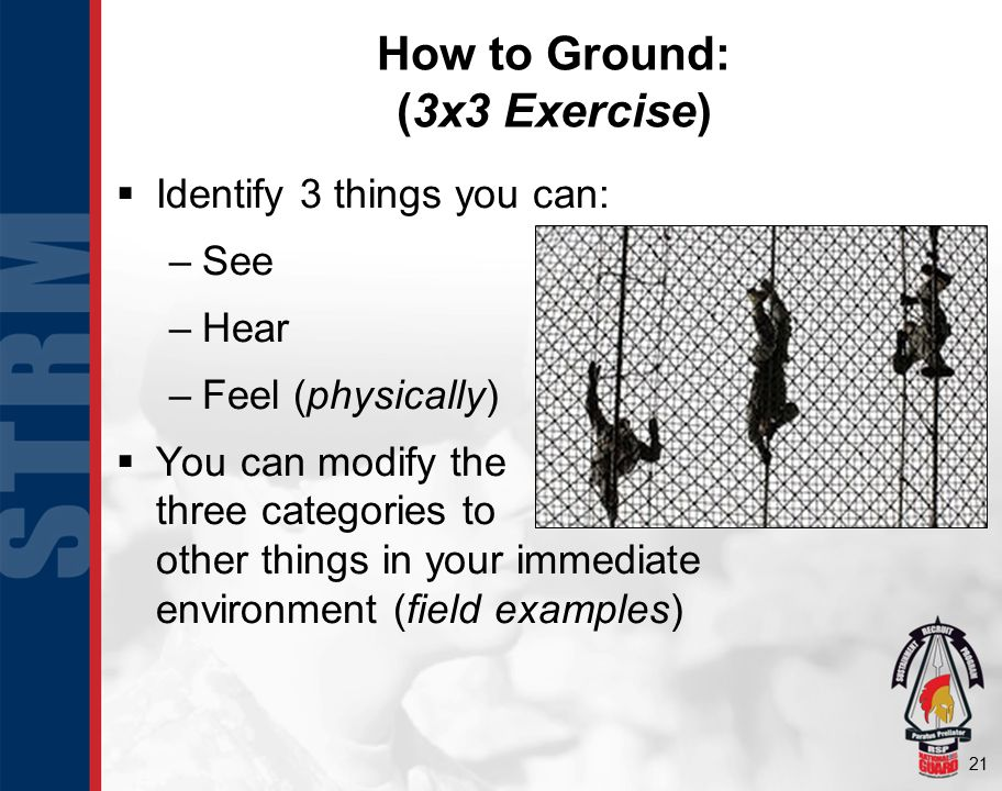 21 How to Ground: (3x3 Exercise)  Identify 3 things you can: –See –Hear –Feel (physically)  You can modify the three categories to other things in y