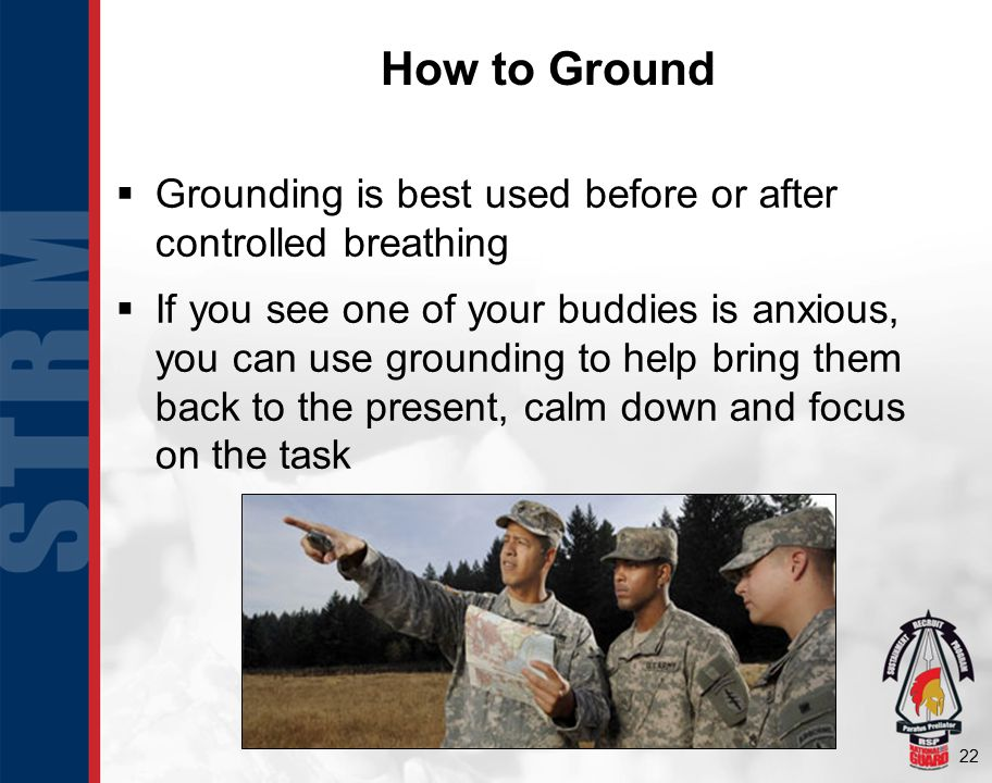 22 How to Ground  Grounding is best used before or after controlled breathing  If you see one of your buddies is anxious, you can use grounding to help bring them back to the present, calm down and focus on the task