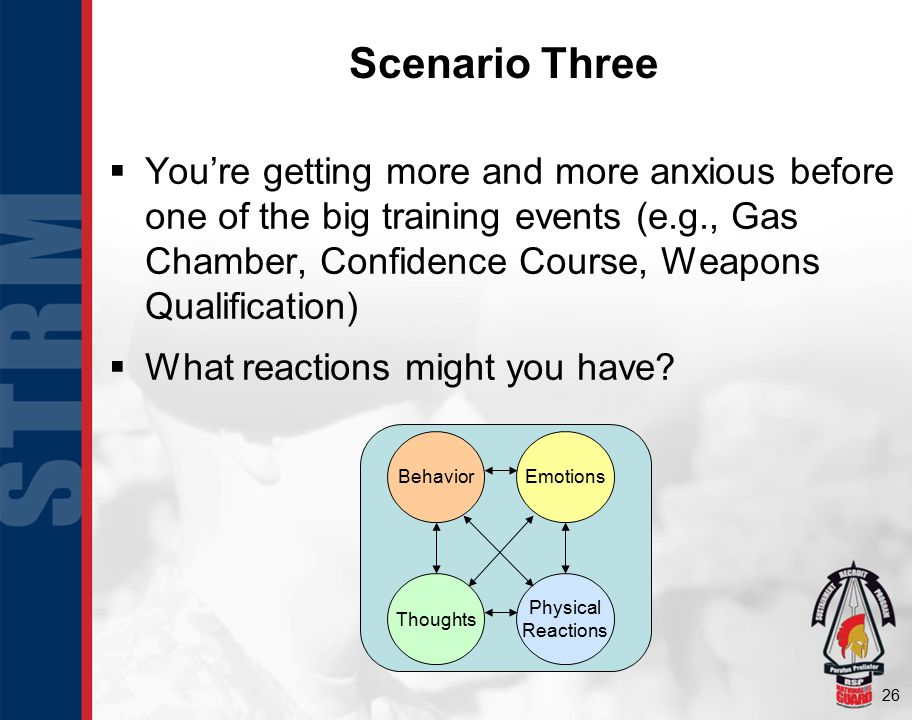 26 Scenario Three  You're getting more and more anxious before one of the big training events (e.g., Gas Chamber, Confidence Course, Weapons Qualification)  What reactions might you have.