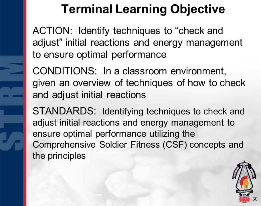 "30 Terminal Learning Objective ACTION: Identify techniques to ""check and adjust"" initial reactions and energy management to ensure optimal performance"