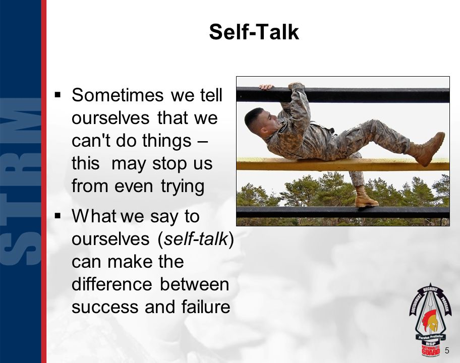 5 Self-Talk  Sometimes we tell ourselves that we can't do things – this may stop us from even trying  What we say to ourselves (self-talk) can make