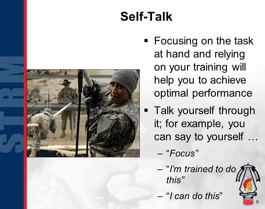 6 Self-Talk  Focusing on the task at hand and relying on your training will help you to achieve optimal performance  Talk yourself through it; for e