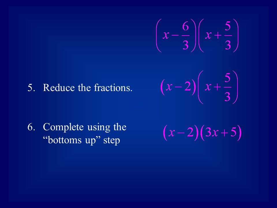 7.Back to the original where we took out the GCF. 8.Write in the binomial factors.
