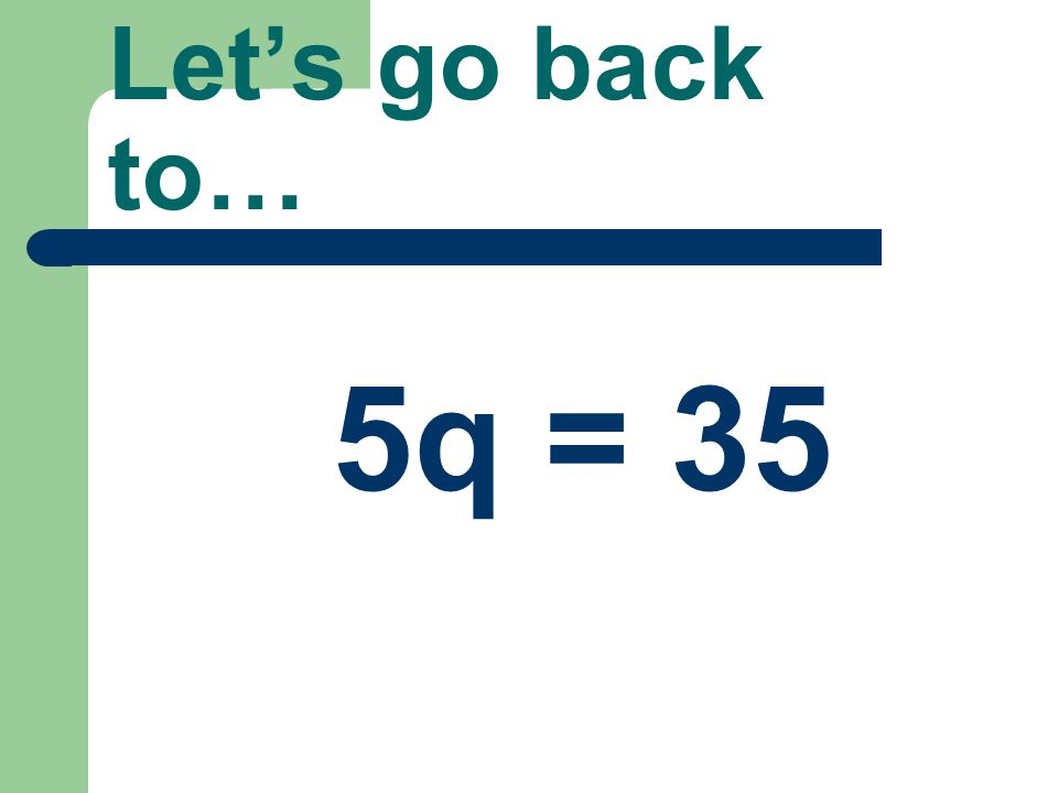 Let's go back to… 5q = 35
