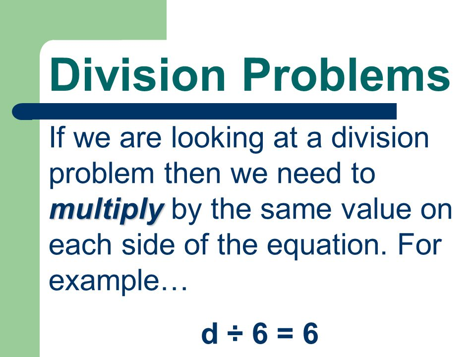 Division Problems multiply If we are looking at a division problem then we need to multiply by the same value on each side of the equation.