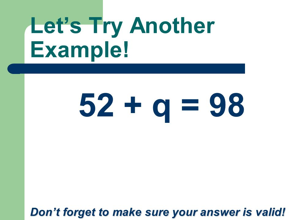 Let's Try Another Example! Don't forget to make sure your answer is valid! 52 + q = 98