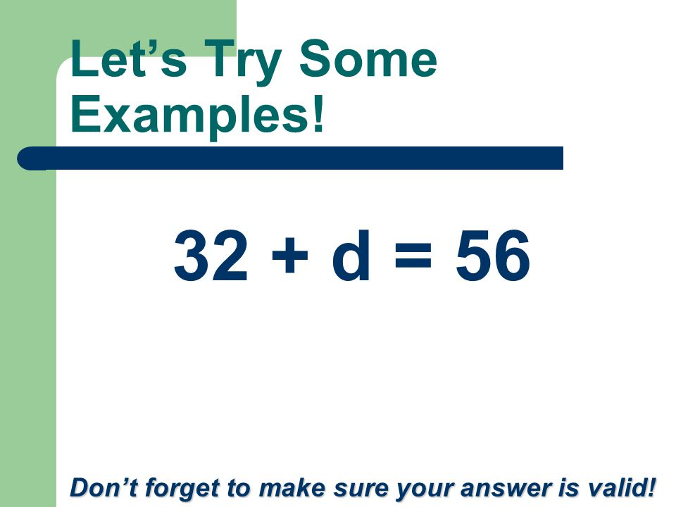Let's Try Some Examples! b – 24 = 8 Don't forget to make sure your answer is valid!