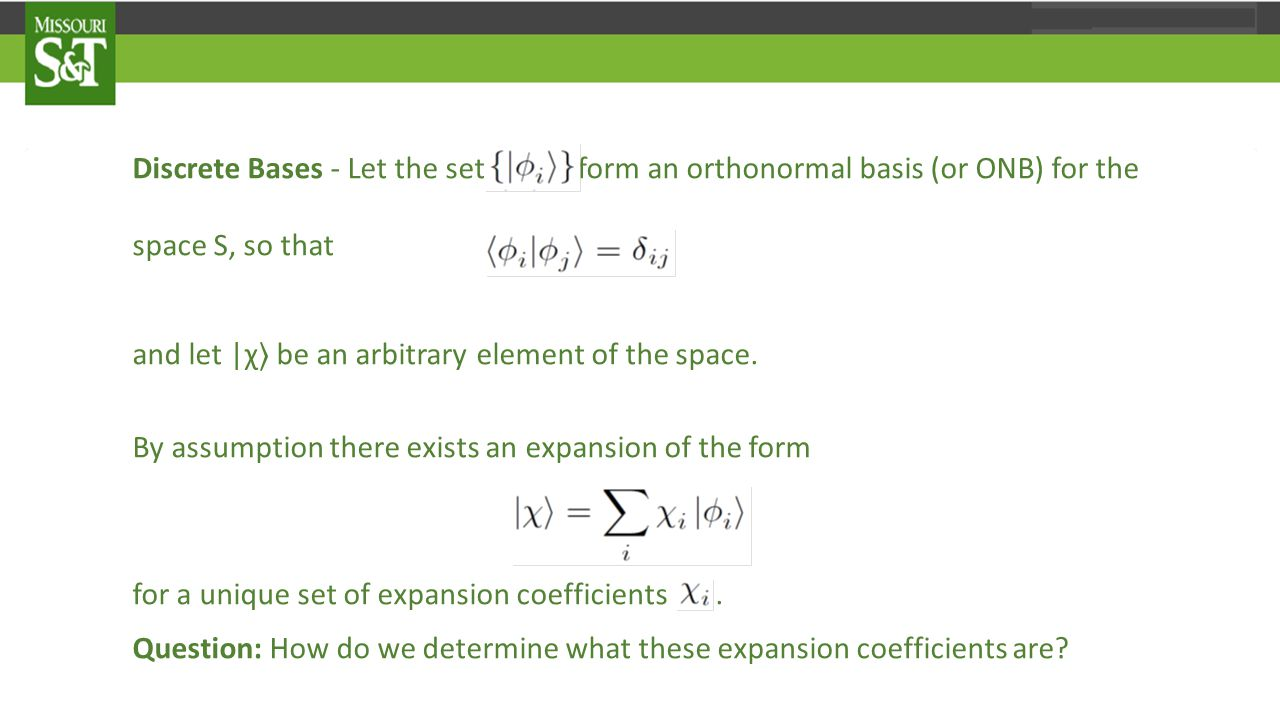Discrete Bases - Let the set form an orthonormal basis (or ONB) for the space S, so that and let |χ 〉 be an arbitrary element of the space.
