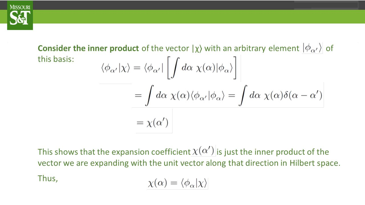 Consider the inner product of the vector |χ 〉 with an arbitrary element of this basis: This shows that the expansion coefficient is just the inner product of the vector we are expanding with the unit vector along that direction in Hilbert space.