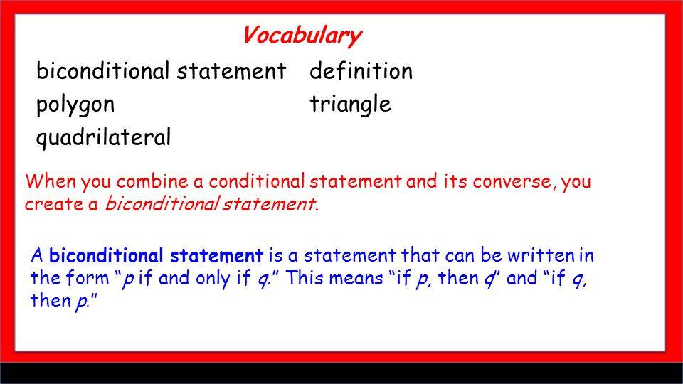 biconditional statementdefinition polygontriangle quadrilateral Vocabulary When you combine a conditional statement and its converse, you create a biconditional statement.
