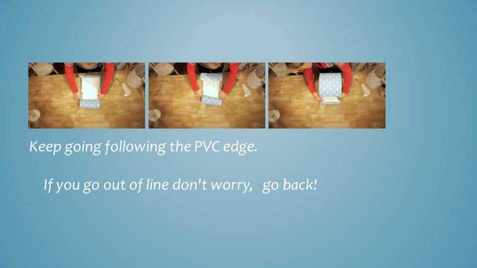 Keep going following the PVC edge. If you go out of line don't worry, go back!.