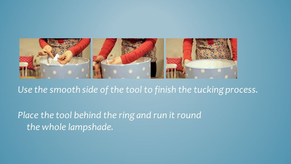 Use the smooth side of the tool to finish the tucking process. Place the tool behind the ring and run it round the whole lampshade..