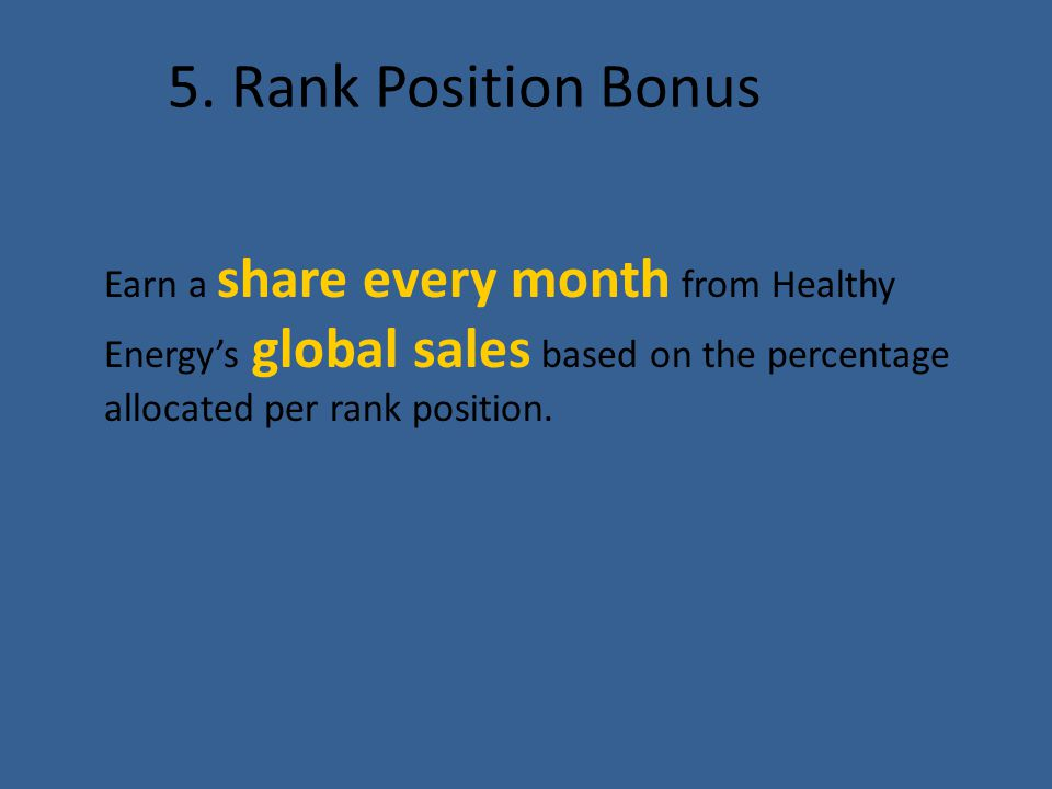 5. Rank Position Bonus Earn a share every month from Healthy Energy's global sales based on the percentage allocated per rank position.
