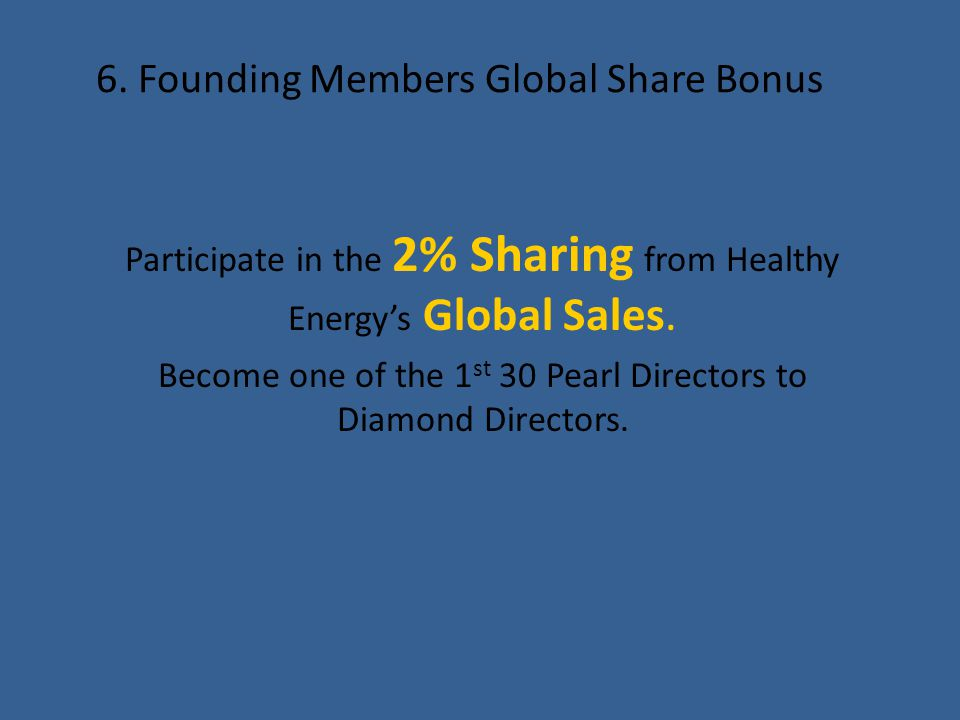 6. Founding Members Global Share Bonus Participate in the 2% Sharing from Healthy Energy's Global Sales. Become one of the 1 st 30 Pearl Directors to