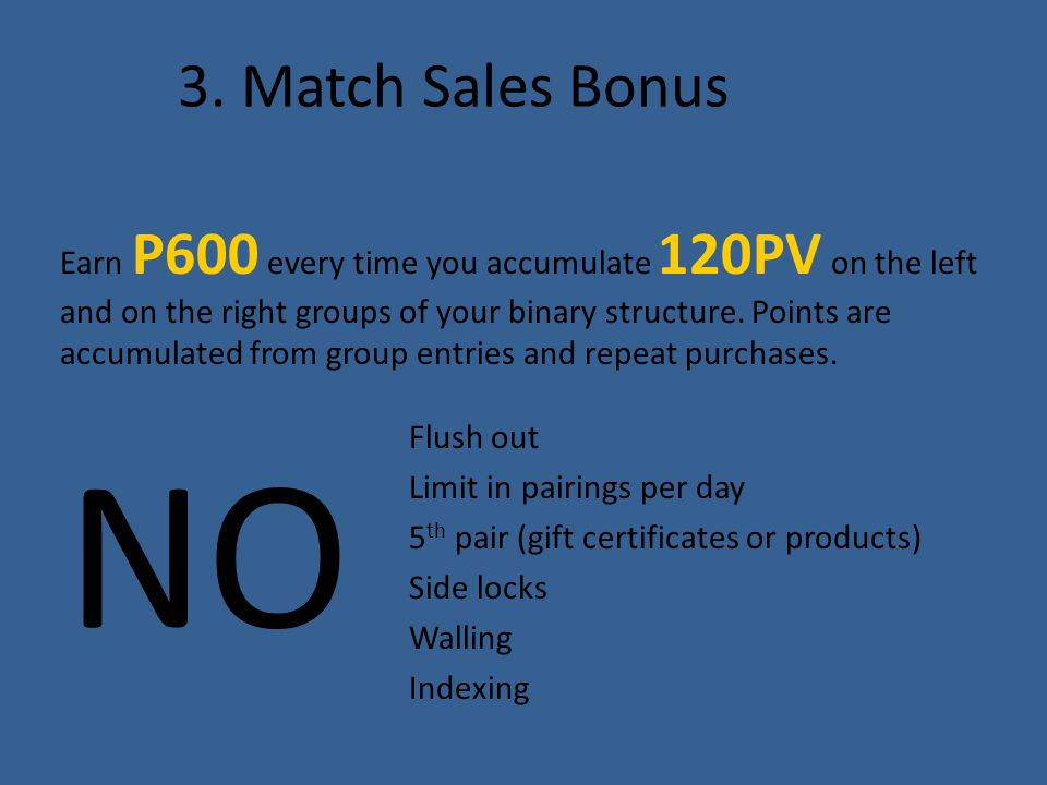 3. Match Sales Bonus Earn P600 every time you accumulate 120PV on the left and on the right groups of your binary structure. Points are accumulated fr