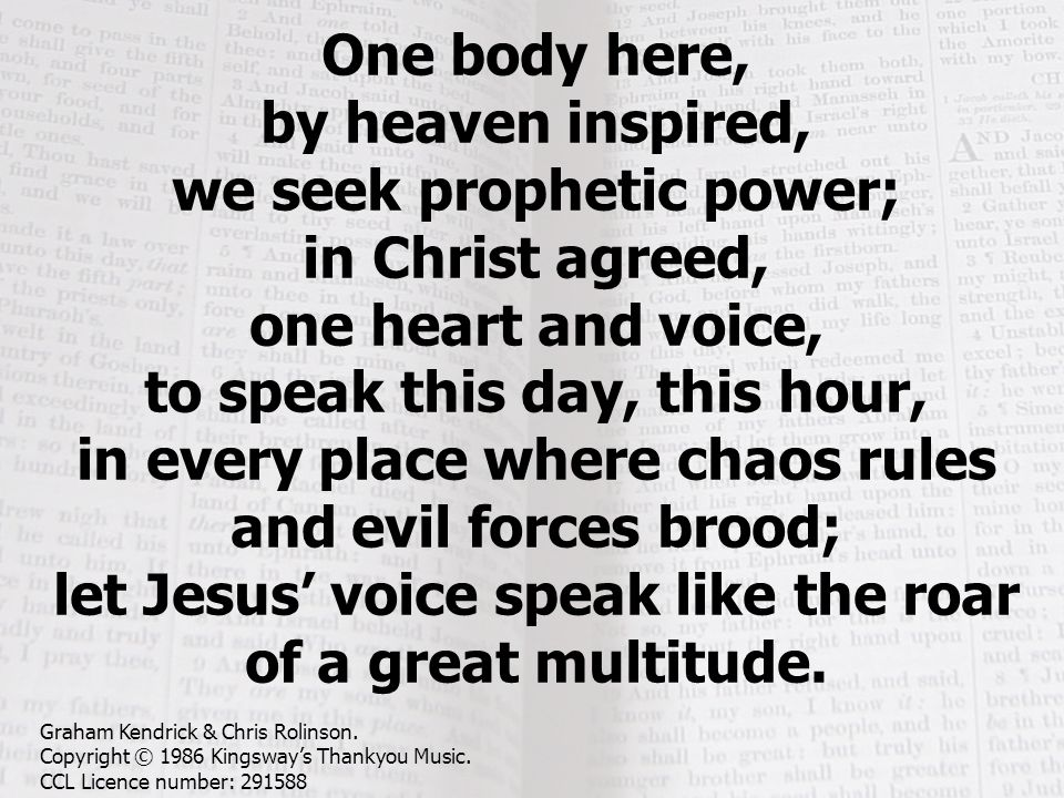 One body here, by heaven inspired, we seek prophetic power; in Christ agreed, one heart and voice, to speak this day, this hour, in every place where
