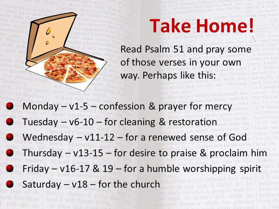 Take Home! Monday – v1-5 – confession & prayer for mercy Tuesday – v6-10 – for cleaning & restoration Wednesday – v11-12 – for a renewed sense of God