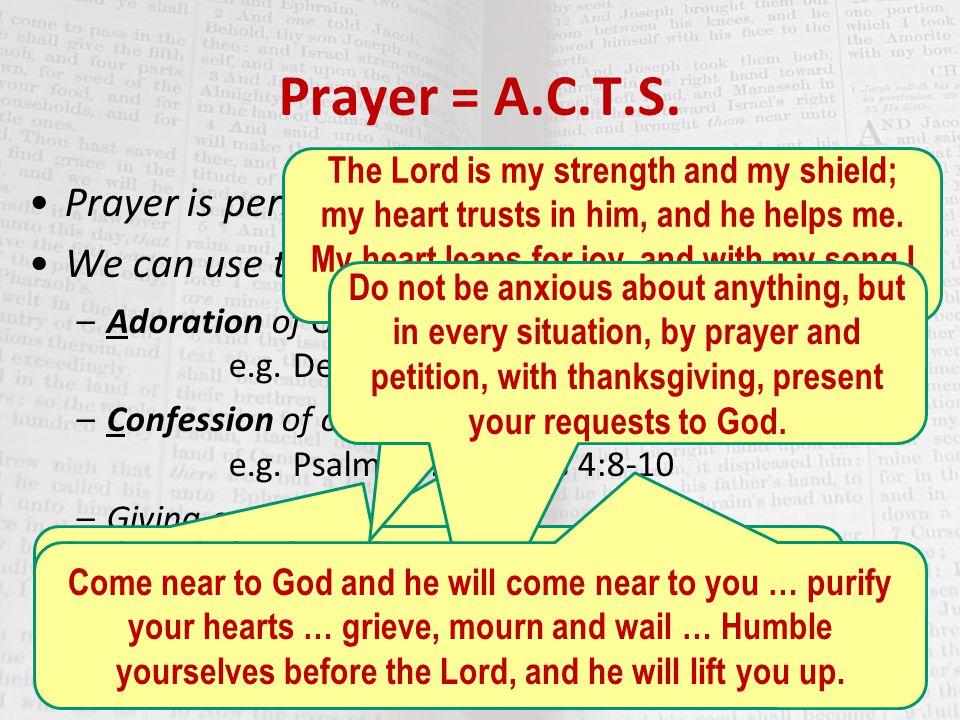 "Prayer = A.C.T.S. Prayer is personal communication from us to God. We can use the acronym ""A.C.T.S"": –Adoration of God e.g. Deuteronomy 6:5; Psalm 9:2"