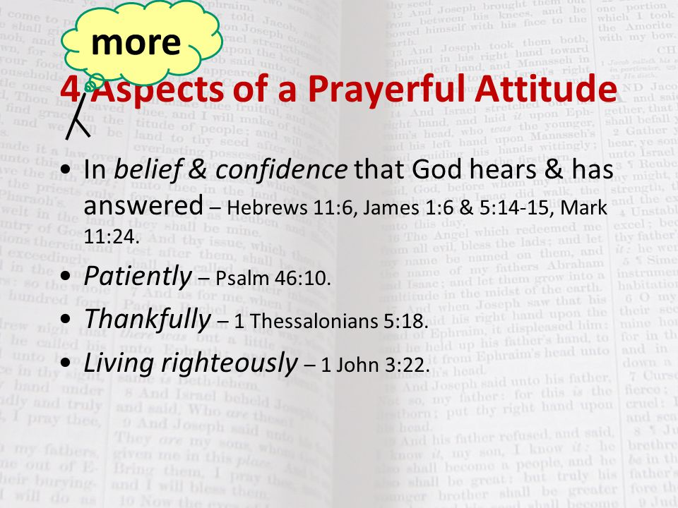 4 Aspects of a Prayerful Attitude In belief & confidence that God hears & has answered – Hebrews 11:6, James 1:6 & 5:14-15, Mark 11:24. Patiently – Ps