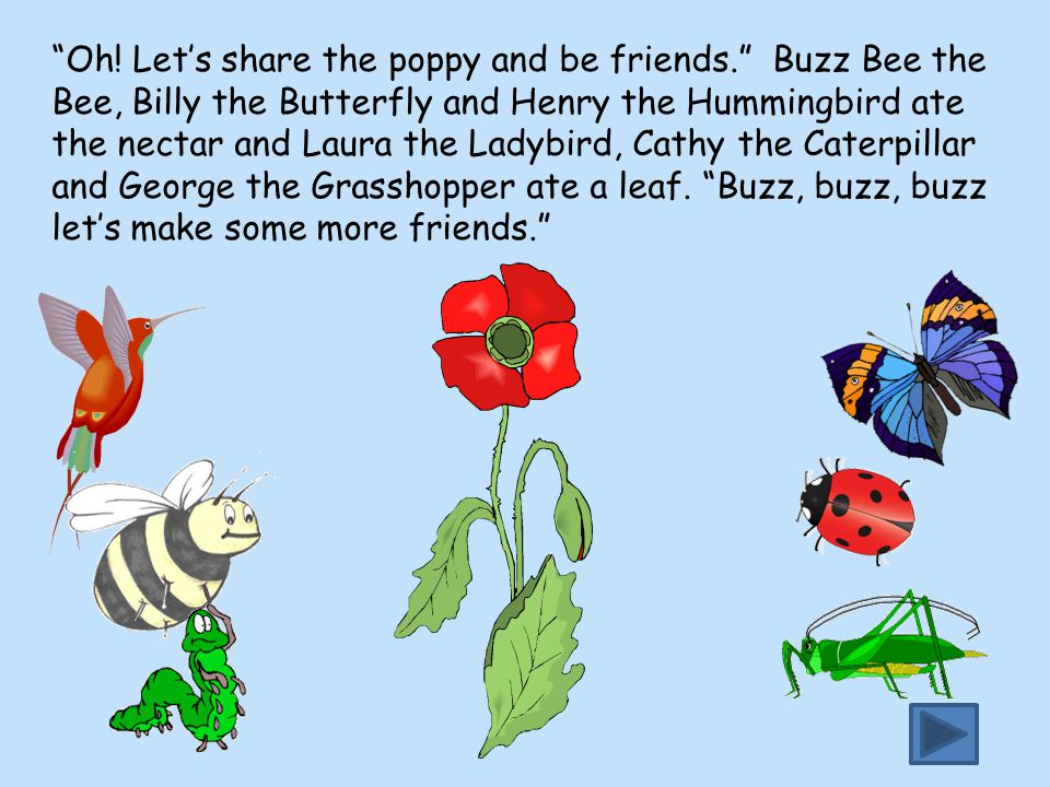 """""""Oh! Let's share the poppy and be friends."""" Buzz Bee the Bee, Billy the Butterfly and Henry the Hummingbird ate the nectar and Laura the Ladybird, Cat"""