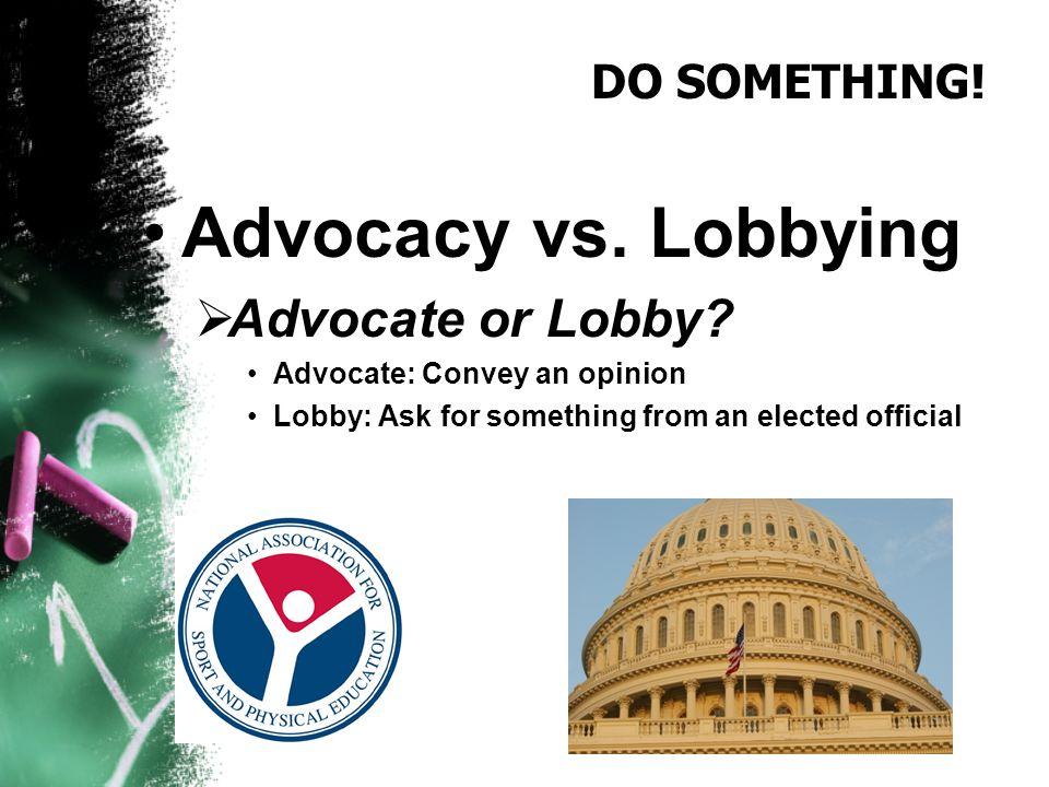 DO SOMETHING. Advocacy vs. Lobbying  Advocate or Lobby.