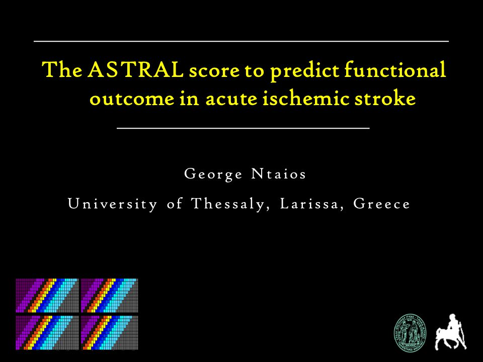 The ASTRAL score to predict functional outcome in acute ischemic stroke University of Thessaly, Larissa, Greece George Ntaios