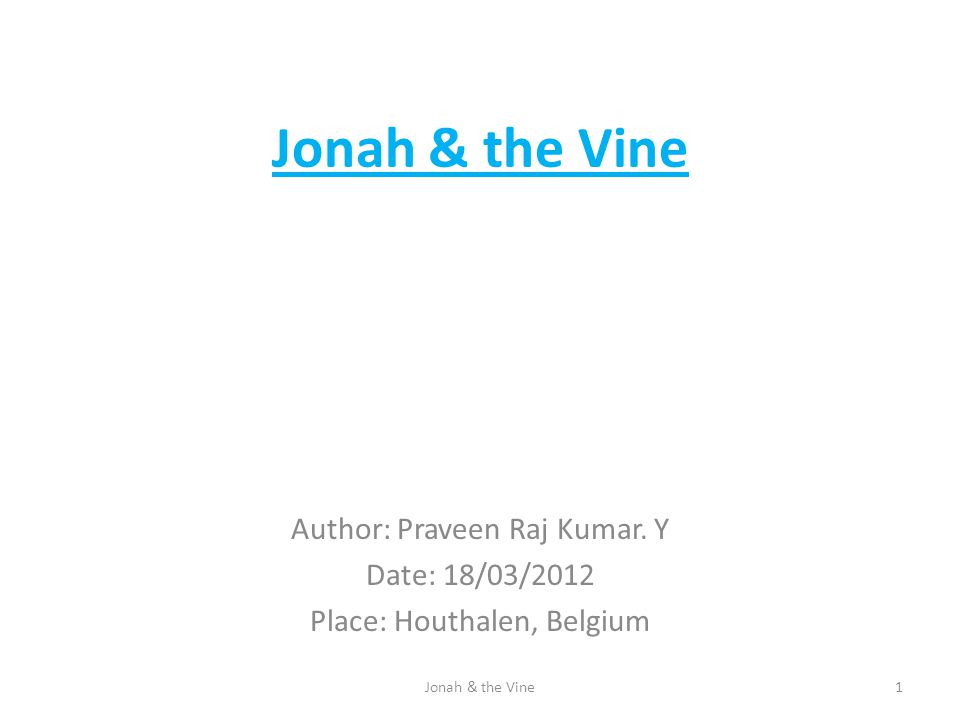 Jonah & the Vine Author: Praveen Raj Kumar. Y Date: 18/03/2012 Place: Houthalen, Belgium 1Jonah & the Vine