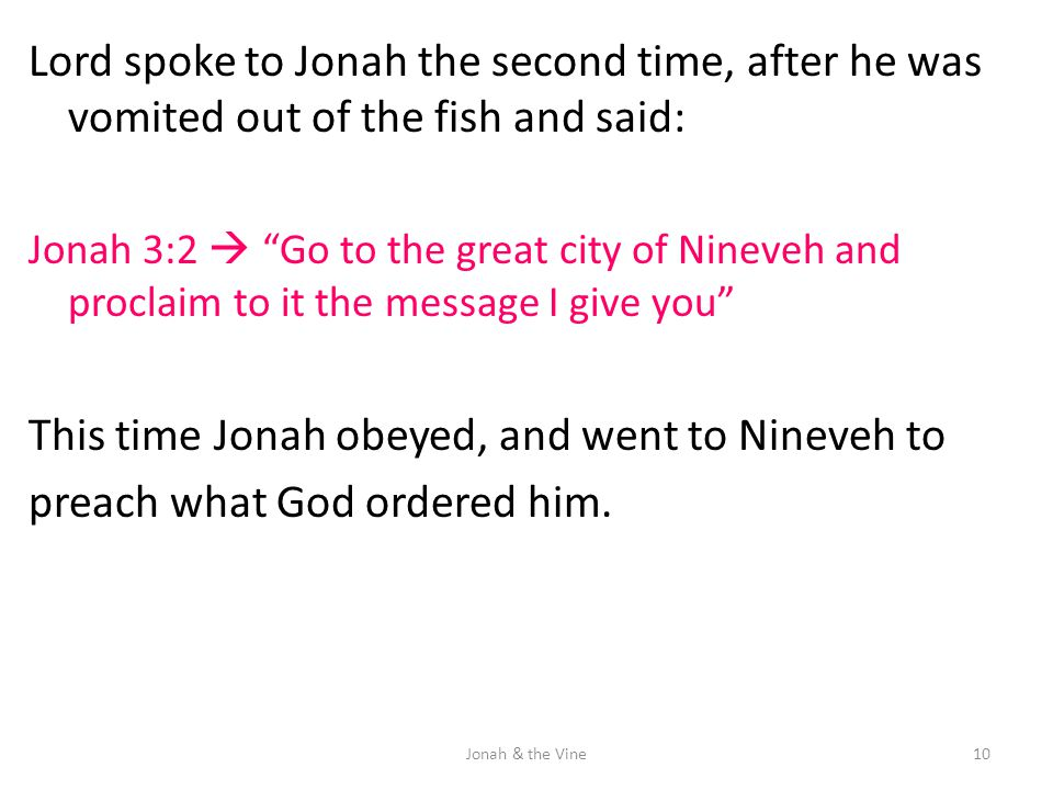 "Lord spoke to Jonah the second time, after he was vomited out of the fish and said: Jonah 3:2  ""Go to the great city of Nineveh and proclaim to it th"