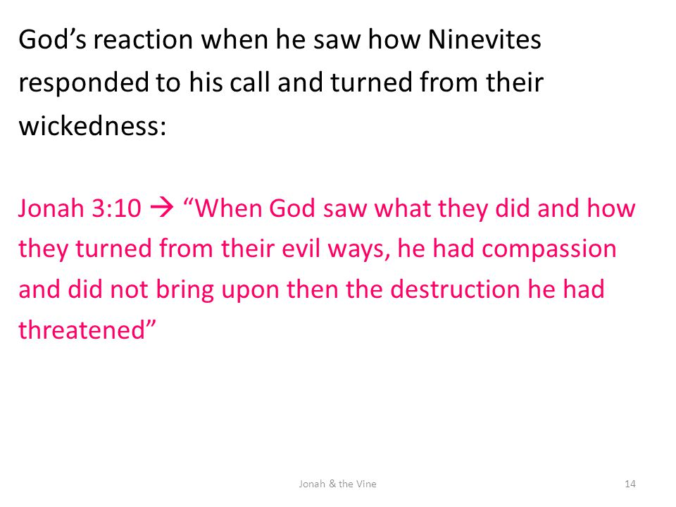 "God's reaction when he saw how Ninevites responded to his call and turned from their wickedness: Jonah 3:10  ""When God saw what they did and how they"