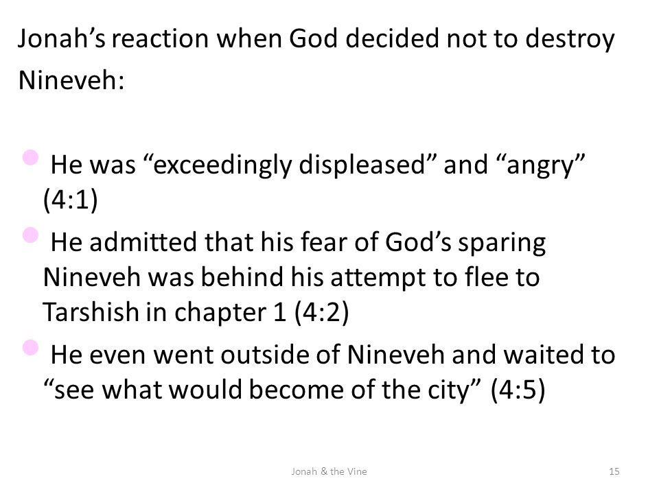 "Jonah's reaction when God decided not to destroy Nineveh: He was ""exceedingly displeased"" and ""angry"" (4:1) He admitted that his fear of God's sparing"