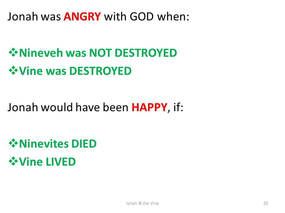 Jonah was ANGRY with GOD when:  Nineveh was NOT DESTROYED  Vine was DESTROYED Jonah would have been HAPPY, if:  Ninevites DIED  Vine LIVED 20Jonah