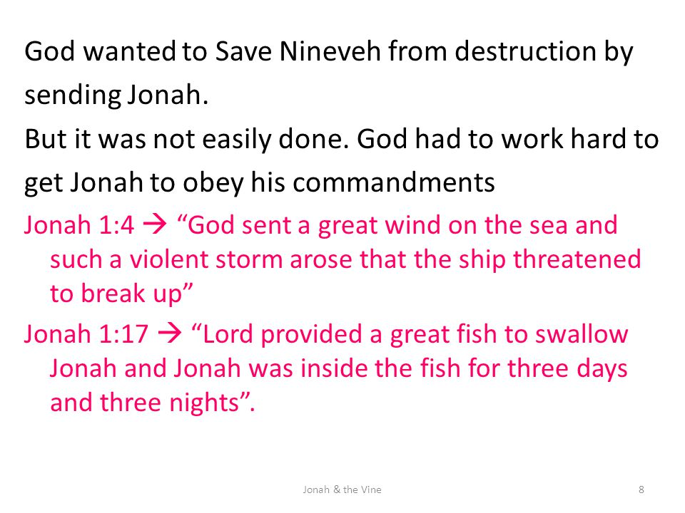God wanted to Save Nineveh from destruction by sending Jonah. But it was not easily done. God had to work hard to get Jonah to obey his commandments J