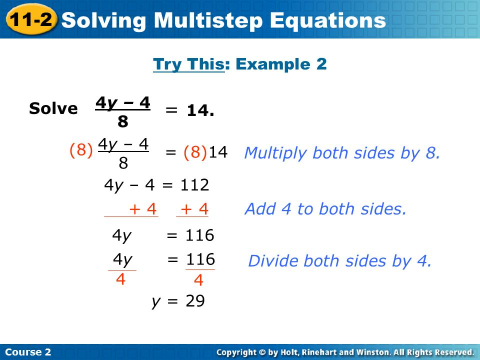 Solve 4y – 4 8 = 14. 4y – 4 8 = (8)14 (8) 4y – 4 = 112 + 4 4y = 116 4 4 y = 29 Multiply both sides by 8. Add 4 to both sides. Divide both sides by 4.