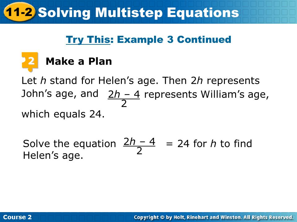 Try This: Example 3 Continued Insert Lesson Title Here 2 Make a Plan Let h stand for Helen's age. Then 2h represents John's age, and 2h – 4 2 which eq