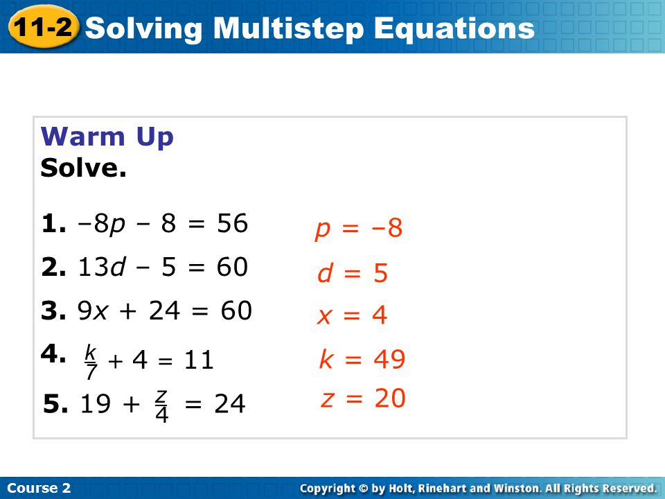 Warm Up Solve. 1. –8p – 8 = 56 2. 13d – 5 = 60 3. 9x + 24 = 60 4. p = –8 d = 5 x = 4 Course 2 11-2 Solving Multistep Equations k7k7 + 4 = 11 5. 19 + z