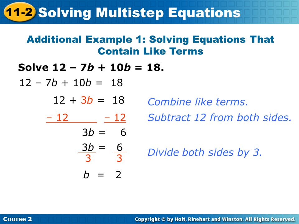 Solve 12 – 7b + 10b = 18. Additional Example 1: Solving Equations That Contain Like Terms 12 – 7b + 10b = 18 12 + 3b = 18 – 12 3b = 6 3 b = 2 Combine