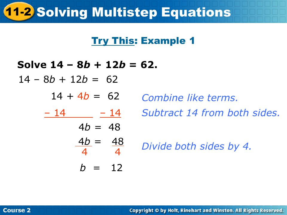Solve 14 – 8b + 12b = 62. 14 – 8b + 12b = 62 14 + 4b = 62 – 14 4b = 48 4 b = 12 Combine like terms. Subtract 14 from both sides. Divide both sides by