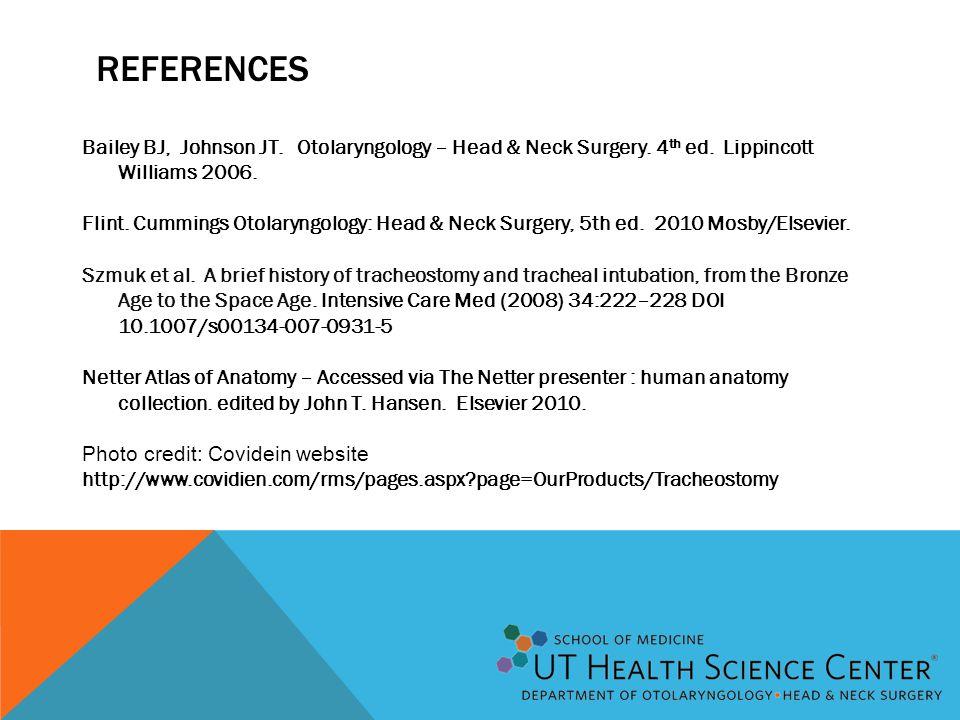 REFERENCES Bailey BJ, Johnson JT. Otolaryngology – Head & Neck Surgery. 4 th ed. Lippincott Williams 2006. Flint. Cummings Otolaryngology: Head & Neck