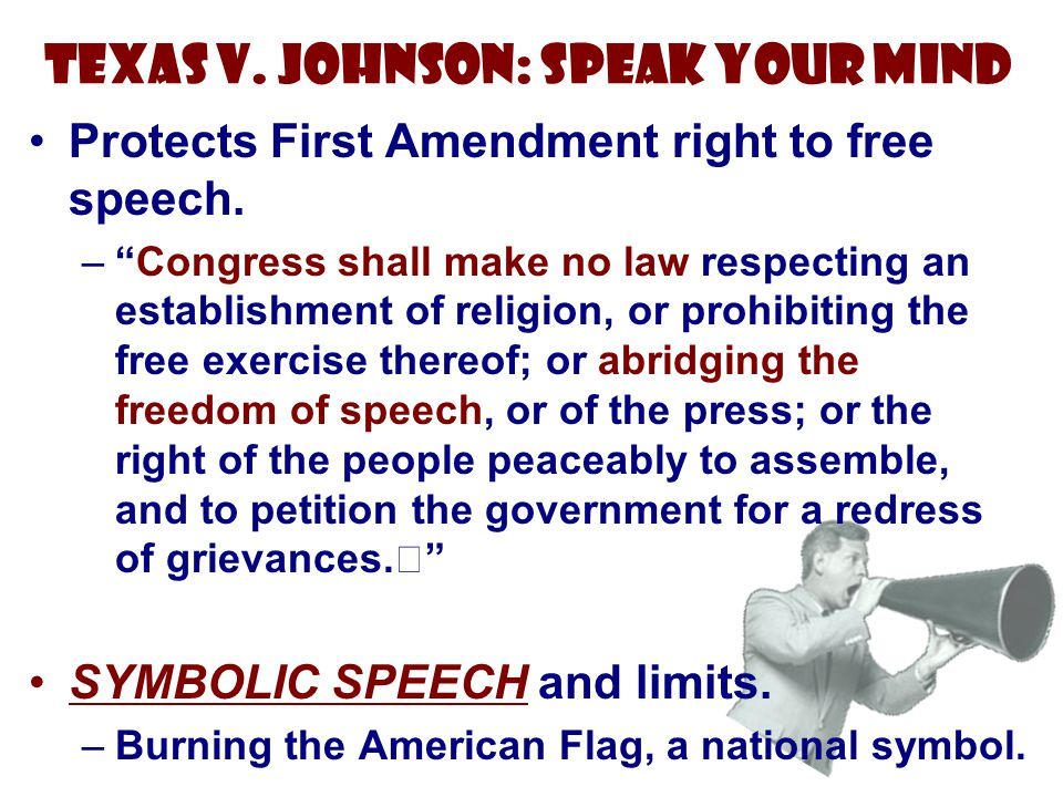 "Texas v. Johnson: Speak Your Mind Protects First Amendment right to free speech. –""Congress shall make no law respecting an establishment of religion,"