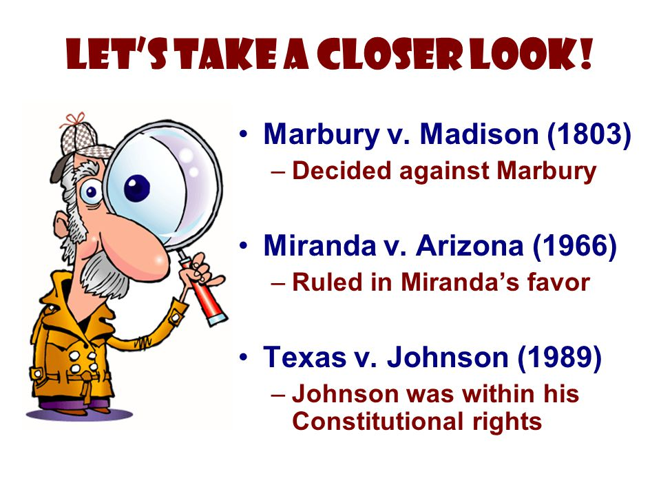 Marbury v. Madison (1803) –Decided against Marbury Miranda v. Arizona (1966) –Ruled in Miranda's favor Texas v. Johnson (1989) –Johnson was within his