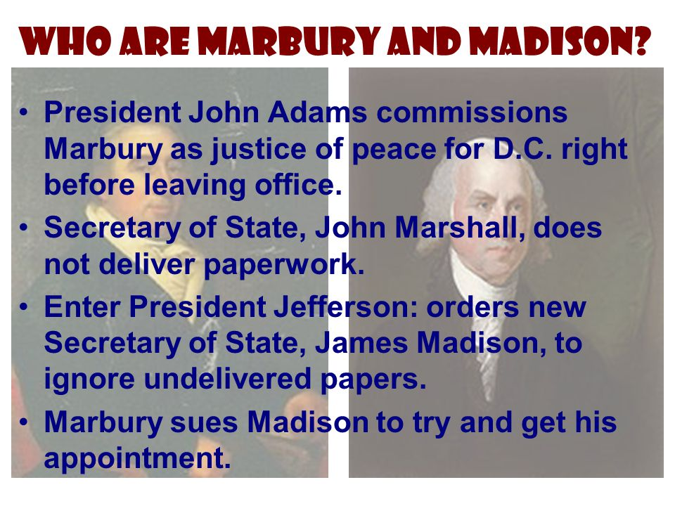 Who are Marbury and Madison? President John Adams commissions Marbury as justice of peace for D.C. right before leaving office. Secretary of State, Jo