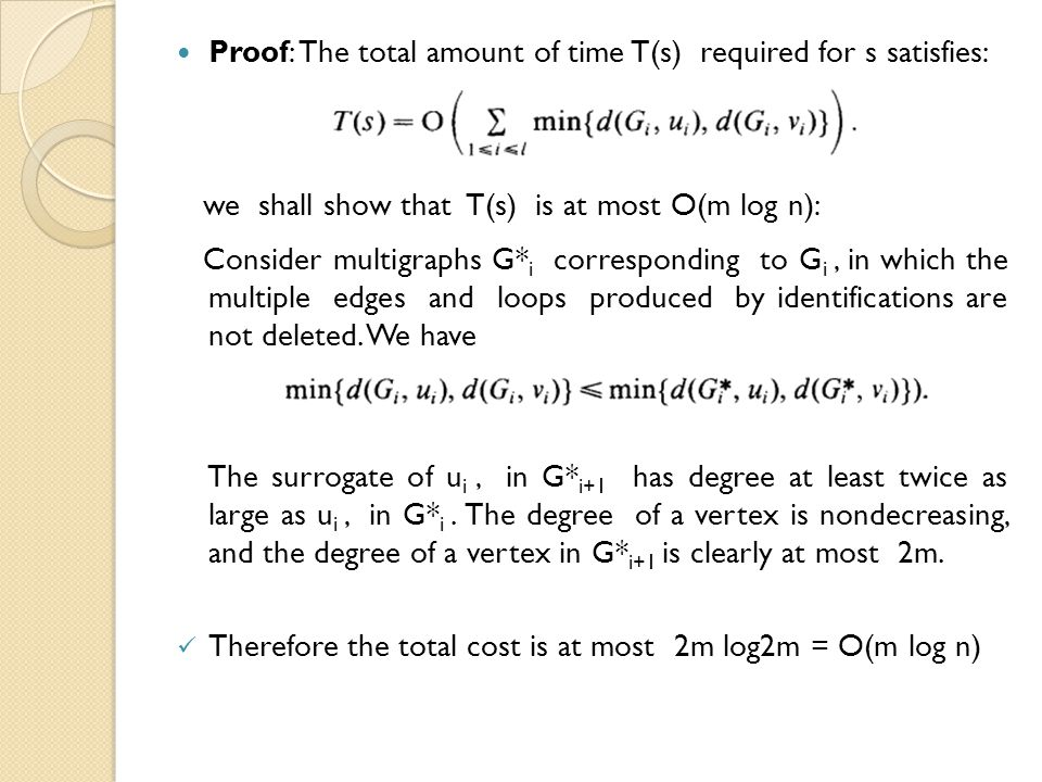 Proof: The total amount of time T(s) required for s satisfies: we shall show that T(s) is at most O(m log n): Consider multigraphs G* i corresponding to G i, in which the multiple edges and loops produced by identifications are not deleted.