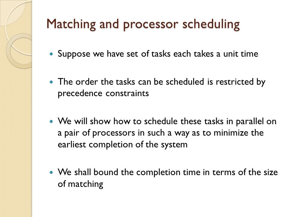 Matching and processor scheduling Suppose we have set of tasks each takes a unit time The order the tasks can be scheduled is restricted by precedence constraints We will show how to schedule these tasks in parallel on a pair of processors in such a way as to minimize the earliest completion of the system We shall bound the completion time in terms of the size of matching